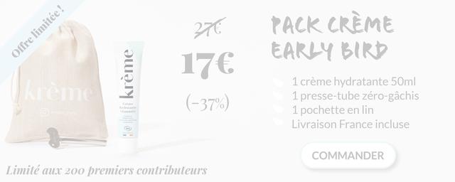 27€ PACK CREME EARLY BIRD 1 creme hydratante 50ml kreme Creme -37%) 1 presse-tube zero-gachis hydratante kreme_paris vitaminee 1 pochette en lin Livraison France incluse BIO COMMANDER Limite aux 200 premiers contributeurs