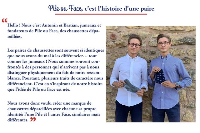 """Pile Face, c'est I'histoire d'une paire """" Hello Nous c'est Antonin et Bastian, jumeaux et fondateurs de Pile ou Face, des chaussettes depa- reillees. Les paires de chaussettes sont souvent si identiques que nous avons du mal a les differencier... tout comme les jumeaux Nous sommes souvent con- frontes a des personnes qui n'arrivent pas a nous distinguer physiquement du fait de notre ressem- blance. Pourtant, plusieurs traits de caractere nous differencient. C'est en 'inspirant de notre histoire que P'idee de Pile ou Face est nee. Nous avons donc voulu creer une marque de chaussettes depareillees avec chacune sa propre identite: I'une Pile et I'autre Face, similaires mais differentes."""