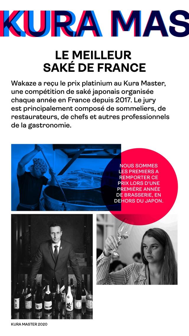 KURA MAS LE MEILLEUR SAKE DE FRANCE Wakaze a recu le prix platinium au Kura Master, une competition de sake japonais organisee chaque annee en France depuis 2017. Le jury est principalement compose de sommeliers, de restaurateurs, de chefs et autres professionnels de la gastronomie. NOUS SOMMES LES PREMIERS A REMPORTER CE PRIX LORS D'UNE PREMIERE ANNEE DE BRASSERIE, EN DEHORS DU JAPON. KURA MASTER 2020