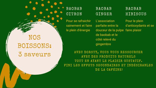 BAOBAB BAOBAB BAOBAB CITRON GINGER HIBISCUS Pour se rafraichir L'association Pour le plein sainement et faire parfaite entre la d'antioxydants et se le plein d'energie douceur de la pulpe faire plaisir de baobab et le NOS cote releve du BOISSONS: gingembre 3 saveurs AVEC DORSTY, VOUS VOUS RESSOURCER AVEC DES PRODUITS NATURELS TOUT EN AYANT LE PLAISIR GUSTATIF. FINI LES EFFETS SECONDAIRES ET INDESIRABLES DE LA CAFEINE