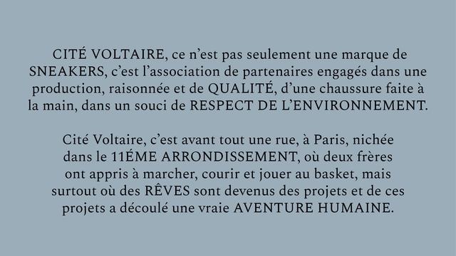 CITE VOLTAIRE, ce n'est pas seulement une marque de SNEAKERS, c'est l'association de partenaires engages dans une production, raisonnee et de QUALITE, d'une chaussure faite a la main, dans un souci de RESPECT DE L'ENVIRONNEMENT Cite Voltaire, c'est avant tout une rue, a Paris, nichee dans le 11EME ARRONDISSEMENT, ou deux freres ont appris marcher, courir et jouer au basket, mais surtout ou des REVES sont devenus des projets et de ces projets a decoule une vraie AVENTURE HUMAINE.