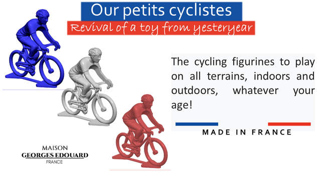 Our petits cyclistes Revival of a toy from yesteryear The cycling figurines to play on all terrains, indoors and outdoors, whatever your age! MADE IN FRANCE MAISON GEORGES EDOUARD FRANCE