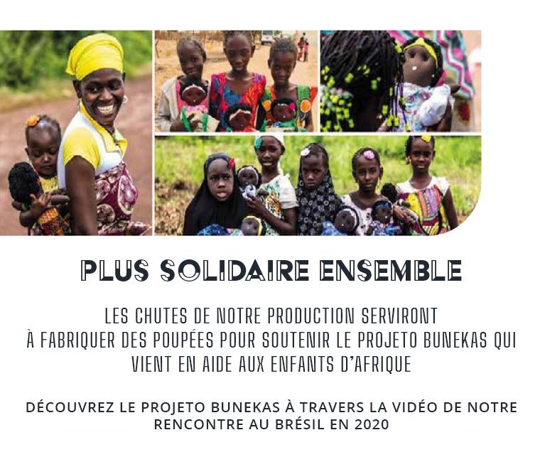 PLUS SOLIDAIRE ENSEMBLE LES CHUTES DE NOTRE PRODUCTION SERVIRONT FABRIQUER DES POUPÉES POUR SOUTENIR LE PROJETO BUNEKAS QUI VIENT EN AIDE AUX ENFANTS D'AFRIQUE DÉCOUVREZ LE PROJETO BUNEKAS À TRAVERS LA VIDÉO DE NOTRE RENCONTRE AU BRÉSIL EN 2020