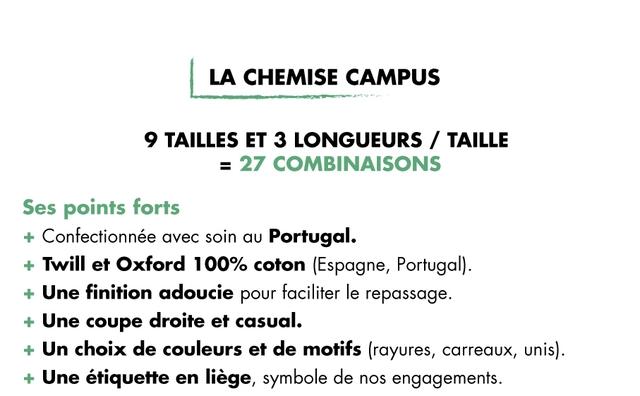 LA CHEMISE CAMPUS 9 TAILLES ET 3 LONGUEURS / TAILLE 27 COMBINAISONS Ses points forts + Confectionnee avec soin Portugal. Twill et Oxford 100% coton (Espagne, Portugal) + Une finition adoucie pour faciliter le repassage. + Une coupe droite et casual. + Un choix de couleurs et de motifs (rayures, carreaux, unis). + Une etiquette en liege, symbole de nos engagements.