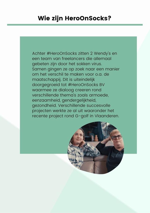 Wie zijn HeroOnSocks? Achter Heroonsocks zitten 2 Wendy's en een team van freelancers die allemaal gebeten zijn door het sokken virus. Samen gingen ze op zoek naar een manier om het verschil te maken voor O.a. de maatschappij. Dit is uiteindelijk doorgegroeid tot #HerOOnSocks BV waarmee ze dialoog creeren rond verschillende thema's zoals armoede, eenzaamheid, gendergelijkheid, gezondheid Verschillende succesvolle projecten werkte al uit waaronder het recente project rond G-golf in Vlaanderen.