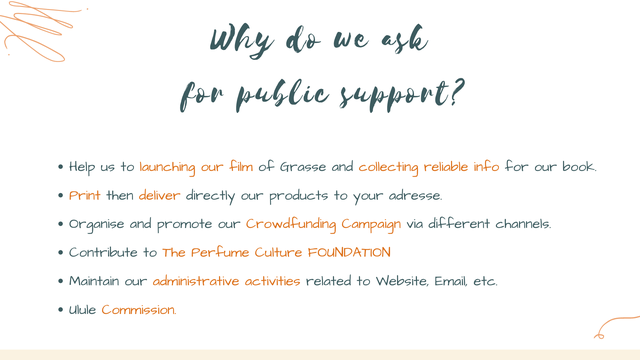Why do we ask fon public support? Help us to launching our film of Grasse and collecting reliable info for our book. Print then deliver directly our products to your adresse. Organise and promote our Crowdfunding Campaign via different channels. Contribute to The Perfume Culture FOUNDATION Maintain our administrative activities related to Website, Email, etc. ulule Commission.