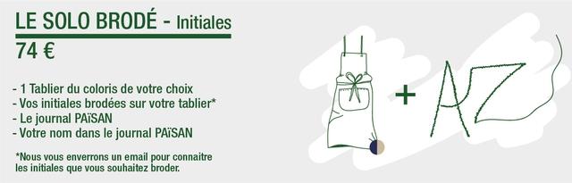 LE SOLO BRODE - Initiales 74 € - 1 Tablier du coloris de votre choix - Vos initiales brodees sur votre tablier* + - Le journal - Votre nom dans le journal PAiSAN *Nous vous enverrons un email pour connaitre les initiales que vous souhaitez broder.