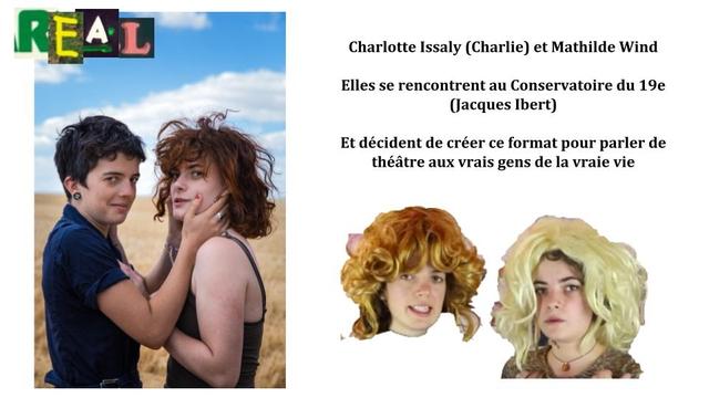 REAL Charlotte Issaly (Charlie) et Mathilde Wind Elles se rencontrent au Conservatoire du 19e (acques Ibert) Et decident de creer ce format pour parler de theatre aux vrais gens de la vraie vie