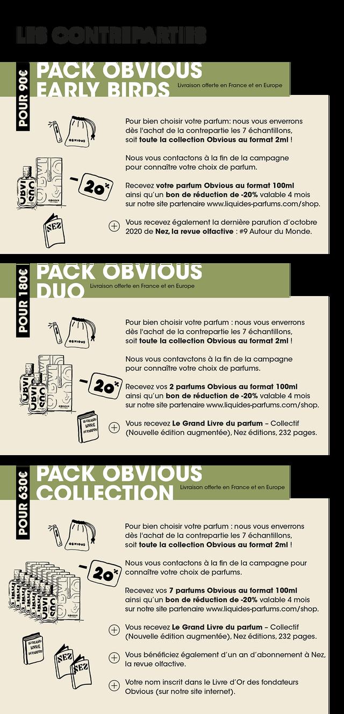 PACK EARLY BIRDS Livraison offerte en France et en Europe Pour bien choisir votre parfum: nous vous enverrons des de la contrepartie les 7 echantillons, soit toute la collection Obvious au format 2ml ! Nous vous contactons a la fin de la campagne pour connaitre votre choix de parfum. Recevez votre parfum Obvious au format 100ml ainsi qu'un bon de reduction de -20% valable 4 mois sur notre site partenaire www.liquides-parfums.com/shop NEZ Vous recevez la derniere parution d' loctobre 2020 de Nez, la revue olfactive #9 Autour du Monde. PACK OBVIOUS DUO Livraison offerte en France et en Europe Pour bien choisir votre parfum nous vous enverrons des de la contrepartie les 7 echantillons, soit toute la collection Obvious au format 2ml ! Nous vous contavctons a la fin de la campagne pour connaitre votre choix de parfums. Recevez VOS 2 parfums Obvious au format 100ml ainsi qu'un bon de reduction de -20% valable 4 mois sur notre site partenaire www.liquides-parfums.com/shop. LIVRE Vous recevez Le Grand Livre du parfum - Collectif (Nouvelle edition augmentee), Nez editions, 232 pages. PACK OBVIOUS COLLECTION Livraison offerte en France et en Europe Pour bien choisir votre parfum : nous vous enverrons des de la contrepartie les 7 echantillons, soit toute la collection Obvious au format 2ml ! Nous vous contactons a la fin de la campagne pour connaitre votre choix de parfums. Recevez VOS 7 parfums Obvious au format 100ml ainsi qu'un bon de reduction de -20% valable 4 mois sur notre site partenaire www.liquides-parfums.com/shop Vous recevez Le Grand Livre du parfum - Collectif (Nouvelle edition augmentee), Nez editions, 232 pages. LIVRE Vous beneficiez d' d'ur 'un an d' abonnement a Nez, la revue olfactive. Votre nom inscrit dans le Livre d' Or des fondateurs Obvious (sur notre site