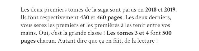 Les deux premiers tomes de la saga sont parus en 2018 et 2019. Ils font respectivement 430 et 460 pages. Les deux derniers, yous serez les premiers et les premieres a les tenir entre mains. Oui, c'est la grande classe Les tomes 3 et 4 font 500 pages chacun. Autant dire que ca en fait, de la lecture