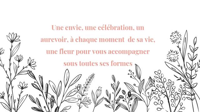 Une envie, une célébration, un aurevoir, à chaque moment de sa vie, une fleur pour vous accompagner sous toutes ses formes 0
