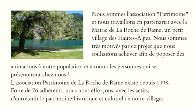 """Nous sommes l'association """"Patrimoine"""" et nous travaillons en partenariat avec la Mairie de La Roche de Rame, un petit village des Hautes-Alpes. Nous sommes très motivés par ce projet que nous souhaitons achever afin de poposer des animations à notre population et à toutes les personnes qui se présenteront chez nous ! L'association Patrimoine de La Roche de Rame existe depuis 1998. Forte de 76 adhérents, nous nous efforçons, avec les actifs, d'entretenir le patrimoine historique et culturel de notre village."""