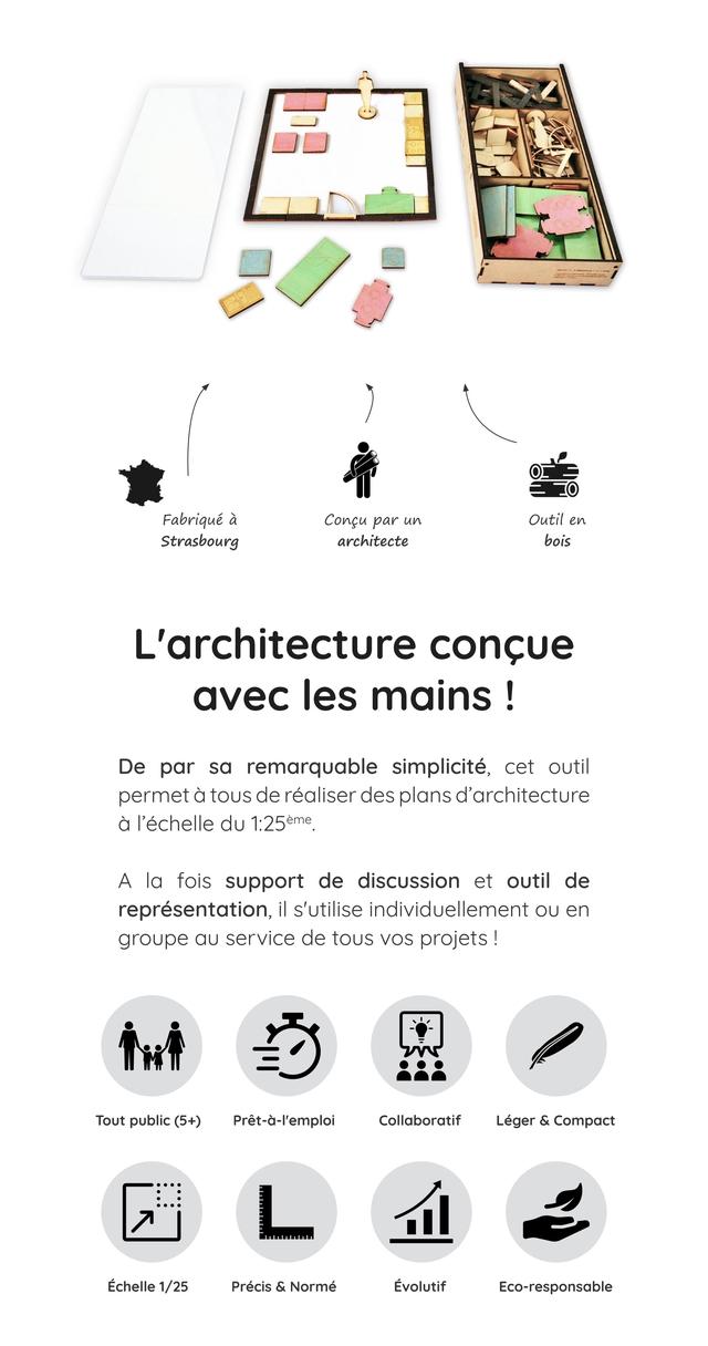 Fabrique a Congu par un Outil en Strasbourg architecte bois L'architecture concue avec les mains De par sa remarquable simplicite, cet outil permet a thus de realiser des plans d'architecture a I'echelle du 1:25em A la fois support de discussion et outil de representation, il s'utilise individuellement OU en groupe service de thus VOS projets ! Tout public (5+) Pret-a-l'emploi Collaboratif Leger & Compact Echelle 1/25 Precis & Norme Evolutif Eco-responsable