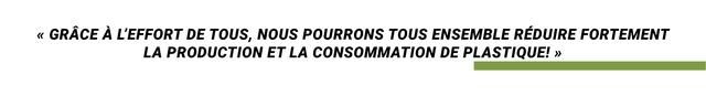 < GRACE A L'EFFORT DE TOUS, NOUS POURRONS TOUS ENSEMBLE REDUIRE FORTEMENT LA PRODUCTION ET LA CONSOMMATION DE PLASTIQUE! >