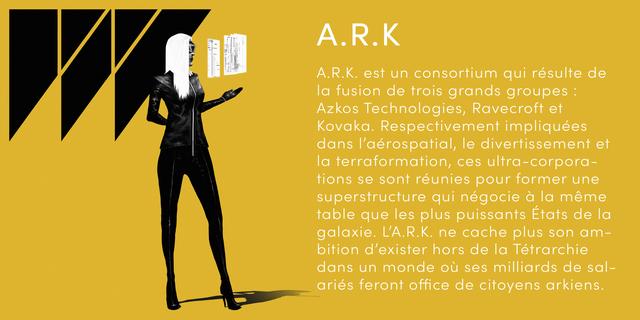A.R.K R K A.R.K. est un consortium qui resulte de a fusion de trois grands groupes Azkos Technologies, Ravecroft et Kovaka. Respectivement impliquees dans I'aerospatial, le divertissement et la terraformation, ces ltra-corpora- tions se sont reunies pour former une superstructure qui negocie a la meme table que les plus puissants Etats de la galaxie. L'A.R.K. ne cache plus son am- bition d'exister hors de la Tetrarchie dans un monde ou ses milliards de sal- aries feront office de citoyens arkiens.