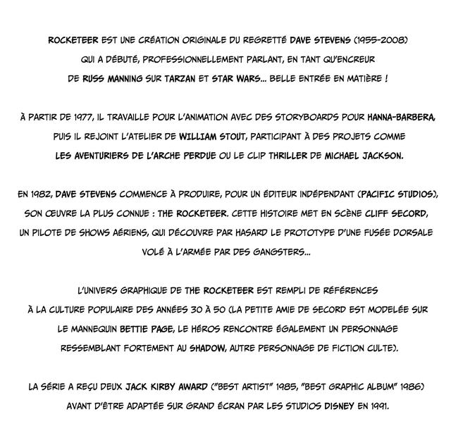 """ROCKETEER EST UNE CREATION ORIGINALE DU REGRETTE DAVE STEVENS (1955-2008) QUI A DEBUTE, PROFESSIONNELLEMENT PARLANT, EN TANT QU'ENCREUR DE RUSS MANNING SUR TARZAN ET STAR WARS... BELLE ENTREE EN MATIERE ! A PARTIR DE 1977, IL TRAVAILLE POUR L'ANIMATION AVEC DES STORYBOARDS POUR PUIS IL REJOINT L'ATELIER DE WILLIAM STOUT, PARTICIPANT A DES PROJETS COMME LES AVENTURIERS DE L'ARCHE PERDUE OU LE CLIP THRILLER DE MICHAEL JACKSON. EN 1982, DAVE STEVENS COMMENCE A PRODUIRE, POUR UN EDITEUR INDEPENDANT STUDIOS), SON CEUVRE LA PLUS CONNUE : THE ROCKETEER. CETTE HISTOIRE MET EN SCENE CLIFF SECORD, UN PILOTE DE SHOWS AERIENS, QUI DECOUVRE PAR HASARD LE PROTOTYPE D'UNE FUSEE DORSALE VOLE A L'ARMEE PAR DES GANGSTERS... L'UNIVERS GRAPHIQUE DE THE ROCKETEER EST REMPLI DE REFERENCES A LA CULTURE POPULAIRE DES ANNEES 30 A 50 CLA PETITE AMIE DE SECORD EST MODELEE SUR LE MANNEQUIN BETTIE PAGE, LE HEROS RENCONTRE EGALEMENT UN PERSONNAGE RESSEMBLANT FORTEMENT AU SHADOW, AUTRE PERSONNAGE DE FICTION CULTE). LA SERIE A RECU DEUX JACK KIRBY AWARD (""""BEST ARTIST"""" 1985, """"BEST GRAPHIC ALBUM"""" 1986) AVANT ADAPTEE SUR GRAND ECRAN PAR LES STUDIOS DISNEY EN 1991."""