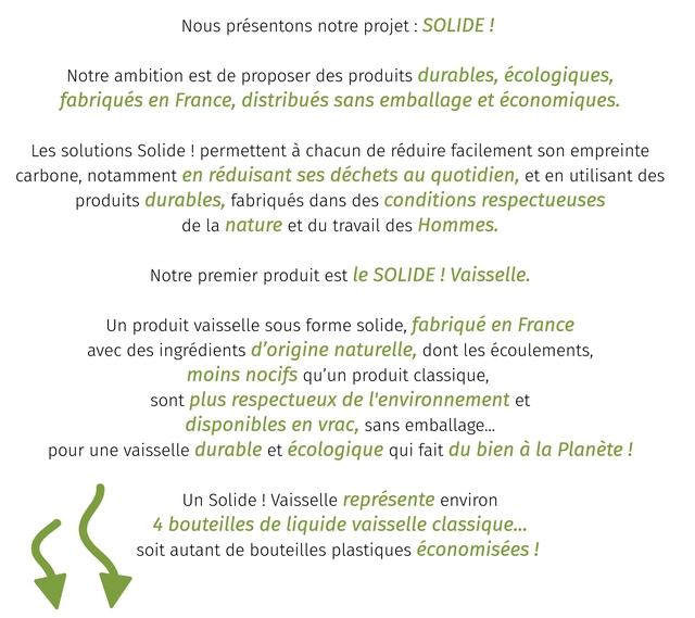 Nous presentons notre projet SOLIDE Notre ambition est de proposer des produits durables, ecologiques, fabriques en France, distribues sans emballage et economiques Les solutions Solide permettent a chacun de reduire facilement son empreinte carbone, notamment en reduisant ses dechets au quotidien, et en utilisant des produits durables, fabriques dans des conditions respectueuses de la nature et du travail des Hommes. Notre premier produit est le SOLIDE Vaisselle. Un produit vaisselle sous forme solide, fabrique en France avec des ingredients d'origine naturelle, dont les ecoulements, moins nocifs qu'un produit classique, sont plus respectueux de l'environnement et disponibles en vrac, sans emballage... pour une vaisselle durable et ecologique qui fait du bien a la Planete ! Un Solide Vaisselle represente environ bouteilles de liquide vaisselle classique... soit autant de bouteilles plastiques economisees