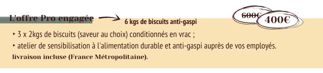 L'offre Pro engagee 6ee 6 kgs de biscuits anti-gaspi 400E 3 2kgs de biscuits (saveur au choix) conditionnes en vrac atelier de sensibilisation a l'alimentation durable et anti-gaspi aupres de VOS employes livraison incluse (France Metropolitaine).