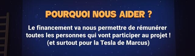 POURQUOI NOUS AIDER Le financement va nous permettre de remunerer toutes les personnes qui vont participer au projet (et surtout pour la Tesla de Marcus)