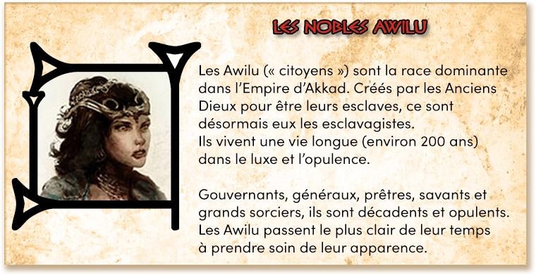 """Les Awilu ("""" citoyens sont la race dominante dans l'Empire d'Akkad. Créés par les Anciens Dieux pour être leurs esclaves, ce sont désormais eux les esclavagistes. Ils vivent une vie longue (environ 200 ans) dans le luxe et l'opulence. Gouvernants, généraux, prêtres, savants et grands sorciers, ils sont décadents et opulents. Les Awilu passent le plus clair de leur temps à prendre soin de leur apparence."""