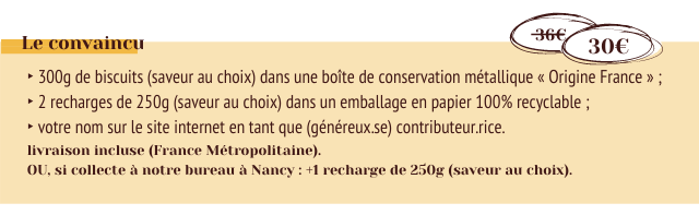 Le convaincu 30E 300g de biscuits (saveur au choix) dans une boite de conservation metallique Origine France 2 recharges de 250g (saveur au choix) dans un emballage en papier 100% recyclable votre nom sur le site internet en tant que (genereux.se) contributeur.rice. livraison incluse (France Metropolitaine). OU, si collecte a notre bureau Nancy +1 recharge de 250g (saveur au choix)