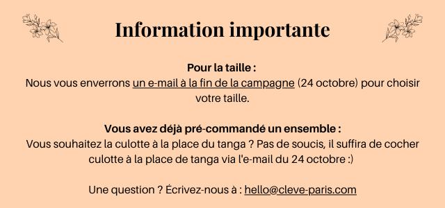 Information importante Pour la taille: Nous vous enverrons un e-mail a la fin de la campagne (24 octobre) pour choisir votre taille. Vous avez deja pre-commande un ensemble: Vous souhaitez la culotte a la place du tanga ? Pas de soucis, il suffira de cocher culotte a la place de tanga via du 24 octobre: Une question ? Ecrivez-nous a : hello@cleve-paris.com