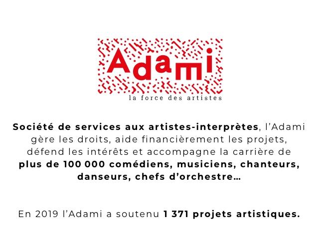 la force des artistes Societe de services aux artistes-interpretes, I'Adami gere les droits, aide financierement les projets, defend les interets et accompagne la carriere de plus de 100 000 comediens, musiciens, chanteurs, danseurs, chefs d'orchestre. En 2019 I'Adami a soutenu 1 371 projets artistiques.