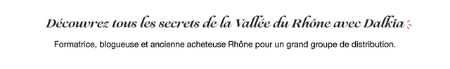 Decowvrez tous les secrets de la Valley du Rhone avec Dalkia Formatrice, blogueuse et ancienne acheteuse Rhone pour un grand groupe de distribution.