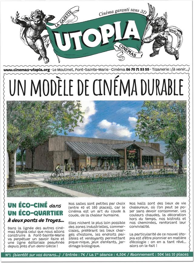 Cinema garanti sans UTOPA www.cinemas-utopia.org Le Moulinet, Pont-Sainte-Marie Cinema 06 70 71 53 55 Tisanerie: (a venir.. UN MODELE DE CINEMADURABLE UN ECO-CINE dans Nos salles sont petites par choix Nos halls sont des lieux de vie (entre 40 et 180 places), car le chaleureux. peut se po- UN ECO-QUARTIER cinema est un art du coude a ser sans devoir consommer. Les coude, de la chaleur humaine. couleurs chaudes, la decoration A deux ponts de Troyes... hors du temps, nos bistrots et Elles nichent le plus loin possible nos cheminees. renforcent leur Dans la lignee des autres cine- des zones industrielles. commer- convivialite. mas Utopia celui que nous allons ciales, preferant les lieux char- construire a Pont-Sainte-Marie ges d'histoire, les endroits pai- La particularite de ce nouvel Uto- va perpetuer un savoir faire et sibles et verdoyants permettant pia est d'etre pionnier en matiere une ligne editoriale peaufinee pique-nique jeux d'enfants, jar- d'ecologie on en a tant reve depuis pres d'un demi-siecle dinage biologique. alors on le fait (bientot sur ecrans...) Entree 7e La 1re seance 4,506 Abonnement les 10 places