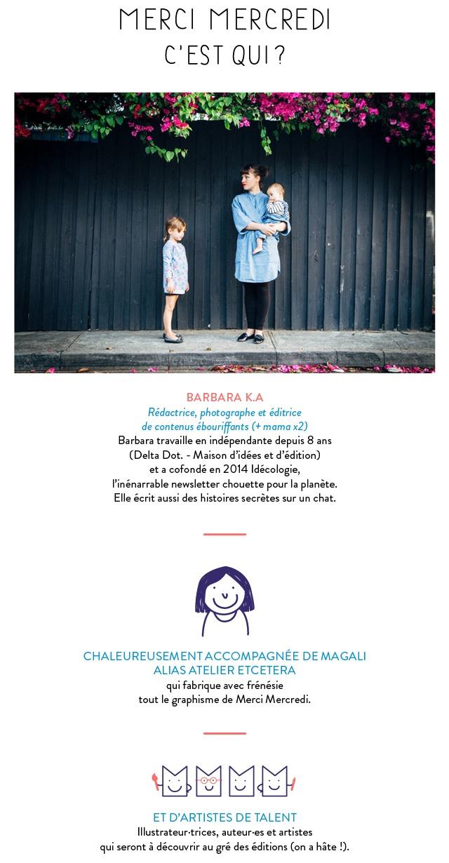Merci Mercredi est porté par Barbara K.A rédactrice, photographe et éditrice de contenu ébouriffants (+ mama x2). Elle a aussi créé en 2014 l'inénarrable newsletter chouette pour la planète Idécologie. Elle écrit aussi des histoires secrètes sur un chat. Accompagnée chaleureusement de Magali qui fabrique avec frénésie de tout le graphisme et des artistes de talent à découvrir au gré des éditions (On a hâte !).