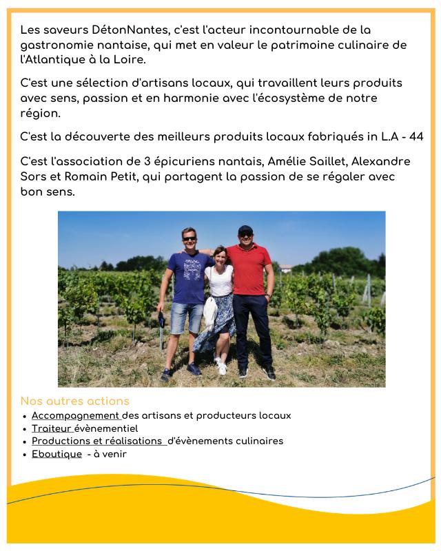Les saveurs DetonNantes, c'est lacteur incontournable de la gastronomie nantaise, qui met en valeur le patrimoine culinaire de TAtlantique Loire. C'est une selection d'artisans locoux, qui travaillent leurs produits avec sens, possion et en harmonie avec l'ecosysteme de notre region. C'est la decouverte des meilleurs produits locoux fabriques in L.A - 44 C'est l'association de 3 epicuriens nantais, Amelie Saillet, Alexandre Sors et Romain Petit qui portagent la passion de se regaler avec bon sens. Nos qutres actions Accompognement des ortisans et producteurs locaux Traiteur evenementiel Productions et realisations d'evenements culinaires Eboutique a venir