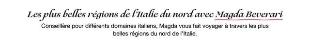 Les plus belles regions de LItalie nordavec nord avec Magda Beverari Conseillere pour differents domaines italiens, Magda vous fait voyager a travers les plus belles regions du nord de I'Italie.