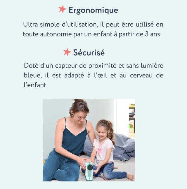 Ergonomique Ultra simple d'utilisation, il peut etre utilise en toute autonomie par un enfant a partir de 3 ans Securise Dote d'un capteur de proximite et sans lumiere bleue, il est adapte a l'ceil et au cerveau de l'enfant