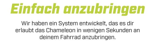 Einfach anzubringen Wir haben ein System entwickelt, das es dir erlaubt das Chameleon in wenigen Sekunden an deinem Fahrrad anzubringen.