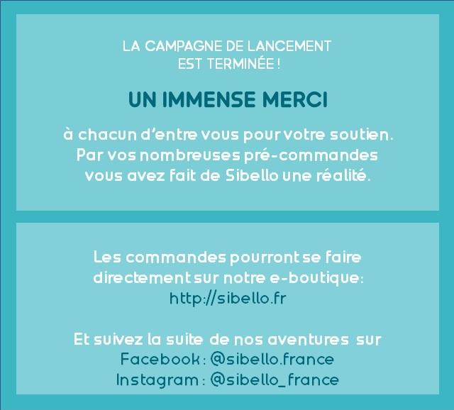 LA CAMPAGNE DE LANCEMENT EST TERMINEE! UN IMMENSE MERCI a chacun d'entre pour pourvotre votre soutien. Par nombreuses pre-commandes avez fait de Sibello une realite. Les commandes pourrontse faire irectementsur notre e-boutique: http://sibello.fr Et suivez la suite de nos aventures sur Facebook: acebook:@sibello @sibello.france Instagram:@sibello. m:@sibello_france @sibello_ france