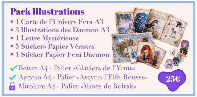 Pack Illustrations 1 Carte de I'Univers Fera A3 3 Illustrations des Daemon A3 1 Lettre Mysterieuse 5 Stickers Papier Veristes 1 Sticker Papier Fera Daemon Beivra A4 - Palier Glaciers de Aerynn A4 - Palier Mirolure A4 - Palier Mines de Rolrak>