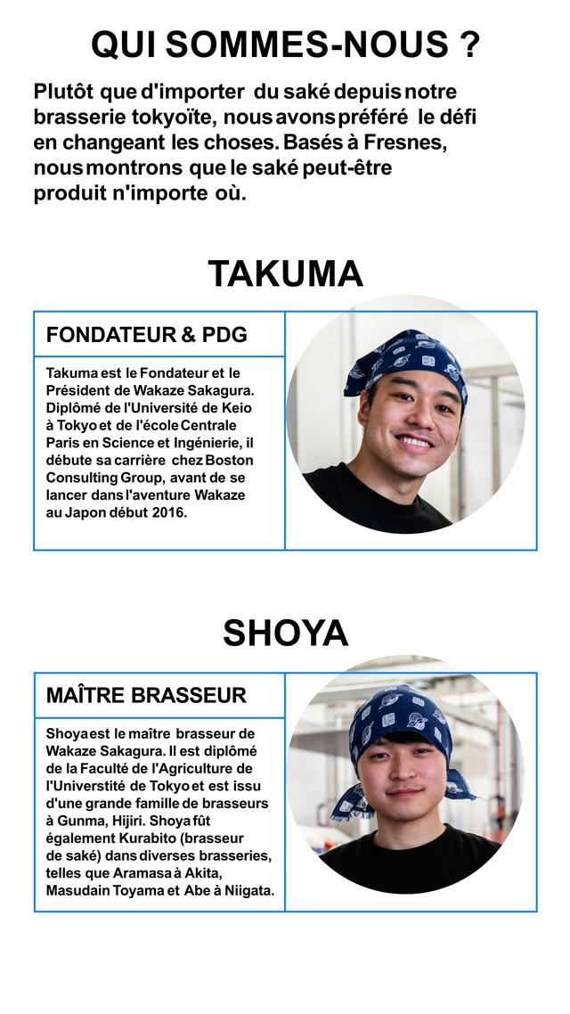 QUI SOMMES-NOUS ? Plutot que d'importer du sake depuis notre brasserie tokyoite, nous avons prefere defi en changeant les choses. Bases a Fresnes, nous montrons que sake peut-etre produit n'importe ou. TAKUMA FONDATEUR & PDG Takuma est le Fondateur et President de Wakaze Sakagura. Diplome de I'Universite de Keio a Tokyo et de l'ecole Centrale Paris en Science et Ingenierie, il debute sa carriere chez Boston Consulting Group, avant de se lancer dans l'aventure Wakaze au Japon debut 2016. SHOYA MAITRE BRASSEUR Shoyaest maitre brasseur de Wakaze Sakagura. II est diplome de la Faculte de I'Agriculture de I'Universtite de Tokyo et est issu d'une grande famille de brasseurs a Gunma, Hijiri. Shoya fut Kurabito (brasseur de sake) dans diverses brasseries, telles que Aramasa a Akita, Masudain Toyama et Abe a Niigata.