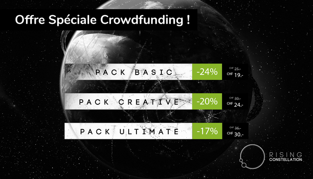 Offre Speciale Crowdfunding ! CHF P A C K -24% 25. B A S I C CHF 19. P A C K C R E A TIVE -20% CHF 30. CHF 24. -17% CHF 36.- P A C K U L T I M A T E CHF 30. R S I N G CONSTELLATION