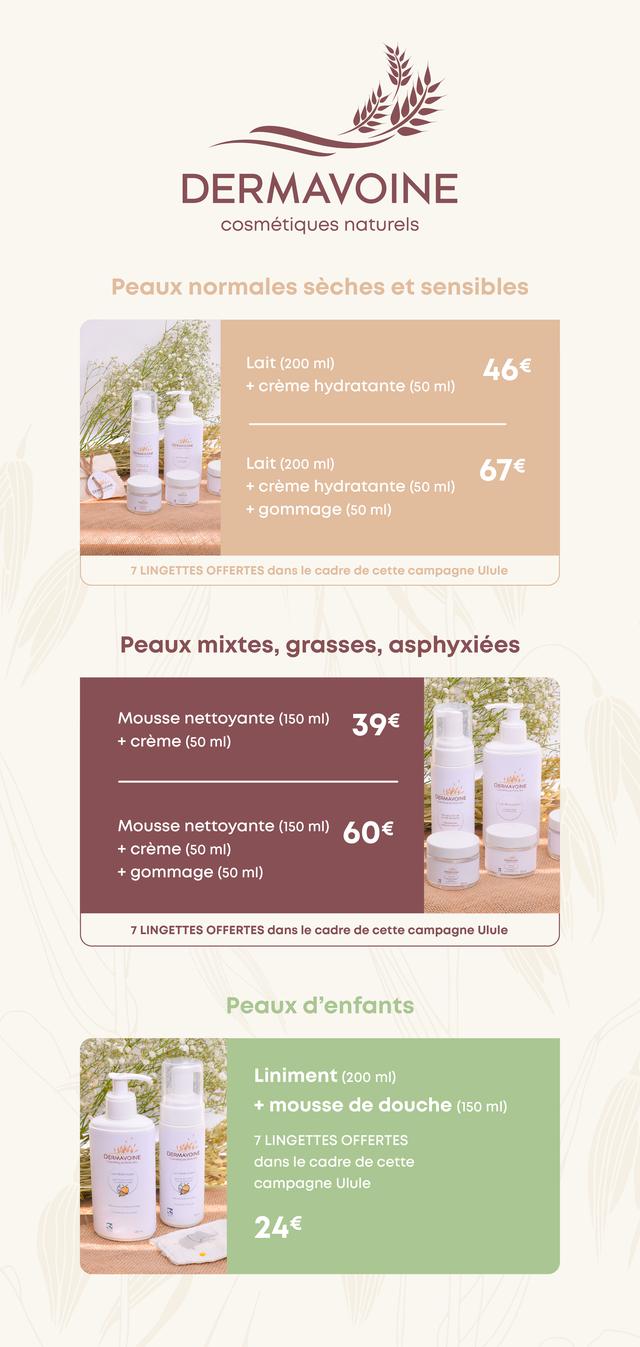DERMAVOINE cosmetiques naturels Peaux normales seches et sensibles Lait (200 46 + creme hydratante (50 mi) Lait (200 mi) creme hydratante (50 mi) + gommage (50 mi) 7 LINGETTES OFFERTES dans le cadre de cette campagne Ulule Peaux mixtes grasses, asphyxiees Mousse nettoyante (150 mi) + creme (50 mi) DERMAVOINE Mousse nettoyante (150 mI) + creme (50 mi) + gommage mi) 7 LINGETTES OFFERTES dans le cadre de cette campagne Ulule Peaux d'enfants Liniment (200 mi) + mousse de douche (150 mi) LINGETTES OFFERTES DERMAVOINE DERMAVOIN dans le cadre de cette campagne Ulule