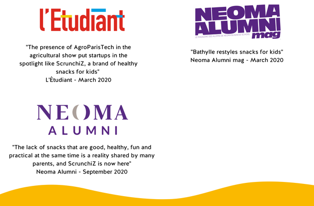 "I'Etudiant LE MAGAZINE DES ALUMNI DE NEOMA BUSINESS SCHOOL NEOMA A m ""The presence of AgroParisTech in the agricultural show put startups in the ""Bathylle restyles snacks for kids"" spotlight like Scrunchiz, a brand of healthy Neoma Alumni mag - March 2020 snacks for kids"" L'Etudiant - March 2020 NEOMA A L U M N I ""The lack of snacks that are good, healthy, fun and practical at the same time is a reality shared by many parents, and Scrunchiz is now here"" Neoma Alumni - September 2020"