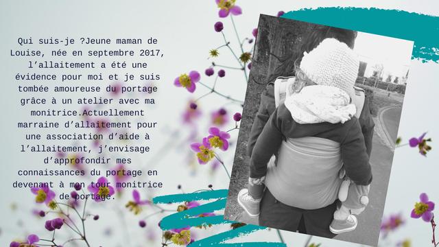Qui suis-je ?Jeune maman de Louise, nee en septembre 2017, l'allaitement a ete une evidence pour moi et je suis tombee amoureuse du portage grace a un atelier avec ma monitrice.Actuellement marraine d'allaitement pour une association d'aide a l'allaitement, j'envisage d'approfondir mes connaissances du portage en devenant a mon tour monitrice de portage.