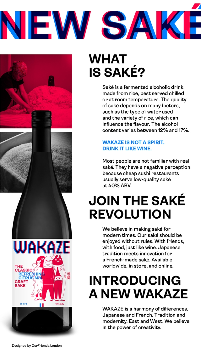 WHAT IS SAKE? Sake is a fermented alcoholic drink made from rice, best served chilled or at room temperature. The quality of sake depends on many factors, such as the type of water used and the variety of rice, which can influence the flavour. The alcohol content varies between 12% and 17%. WAKAZE IS NOT A SPIRIT. DRINK IT LIKE WINE. Most people are not familiar with real sake. They have a negative perception because cheap sushi restaurants usually serve low-quality sake at 40% ABV. JOIN THE SAKE REVOLUTION We believe in making sake for modern times. Our sake should be enjoyed without rules. With friends, WAKAZE with food, just like wine. Japanese tradition meets innovation for a French-made sake. Available THE worldwide, in store, and online. CLASSIC REFRESHING CITRUS/M CRAFT INTRODUCING SAKE A NEW WAKAZE 750 ML 13% ABV WAKAZE is a harmony of differences. Japanese and French. Tradition and modernity. East and West. We believe in the power of creativity. Designed by OurFriends.London