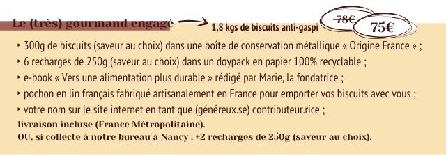(tres) gourmand engage 8e 1,8 kgs de biscuits anti-gaspi 75E 300g de biscuits (saveur au choix) dans une boite de conservation metallique < Origine France 6 recharges de 250g (saveur au choix) dans un doypack en papier 100% recyclable e-book < Vers une alimentation plus durable redige par Marie, la fondatrice pochon en lin francais fabrique artisanalement en France pour emporter biscuits avec votre nom sur le site internet en tant que (genereux.se) contributeur.rice livraison incluse (France Metropolitaine). OU, si collecte a notre bureau Nancy +2 recharges de 250g (saveur au choix).