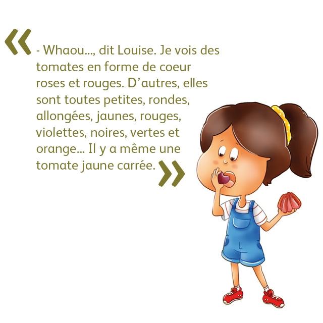 - Whaou.. dit Louise. Je vois des tomates en forme de coeur roses et rouges. D'autres, elles sont toutes petites, rondes, allongees, jaunes, rouges, violettes, noires, vertes et orange.. II y a meme une tomate jaune carree.