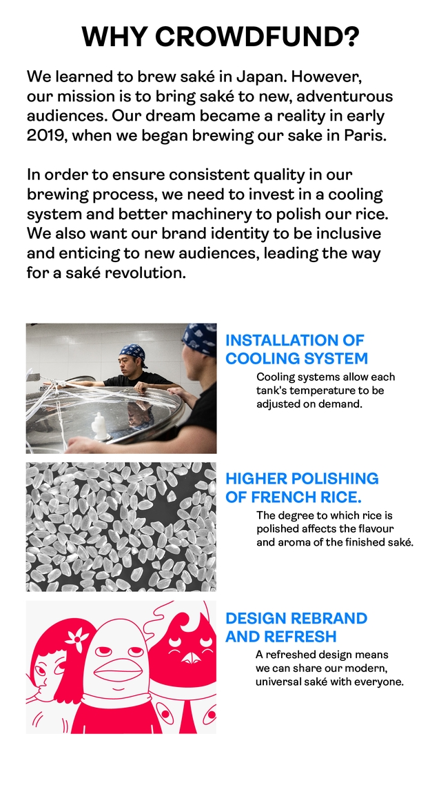 WHY CROWDFUND? We learned to brew sake in Japan. However, our mission is to bring sake to new, adventurous audiences. Our dream became a reality in early 2019, when we began brewing our sake in Paris. In order to ensure consistent quality in our brewing process, we need to invest in a cooling system and better machinery to polish our rice. We also want our brand identity to be inclusive and enticing to new audiences, leading the way for a sake revolution. INSTALLATION OF COOLING SYSTEM Cooling systems allow each tank's temperature to be adjusted on demand. HIGHER POLISHING OF FRENCH RICE. The degree to which rice is polished affects the flavour and aroma of the finished sake. DESIGN REBRAND AND REFRESH A refreshed design means we can share our modern, universal sake with everyone.
