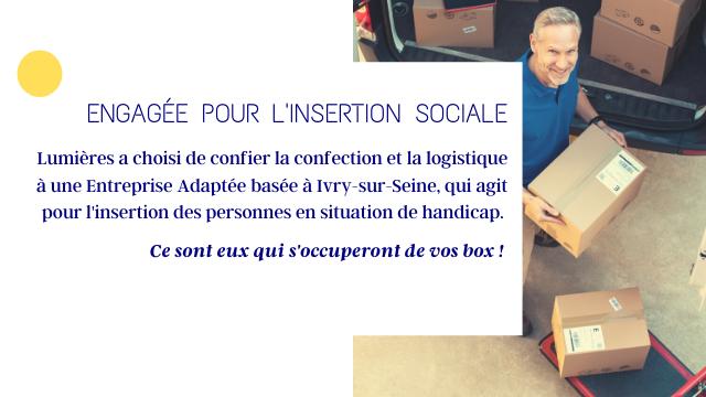 ENGAGEE POUR LINSERTION SOCIALE Lumieres a choisi de confier la confection et la logistique a une Entreprise Adaptee basee a Ivry-sur-Seine, qui agit pour T'insertion des personnes en situation de handicap Ce sont eux qui s'occuperont de box