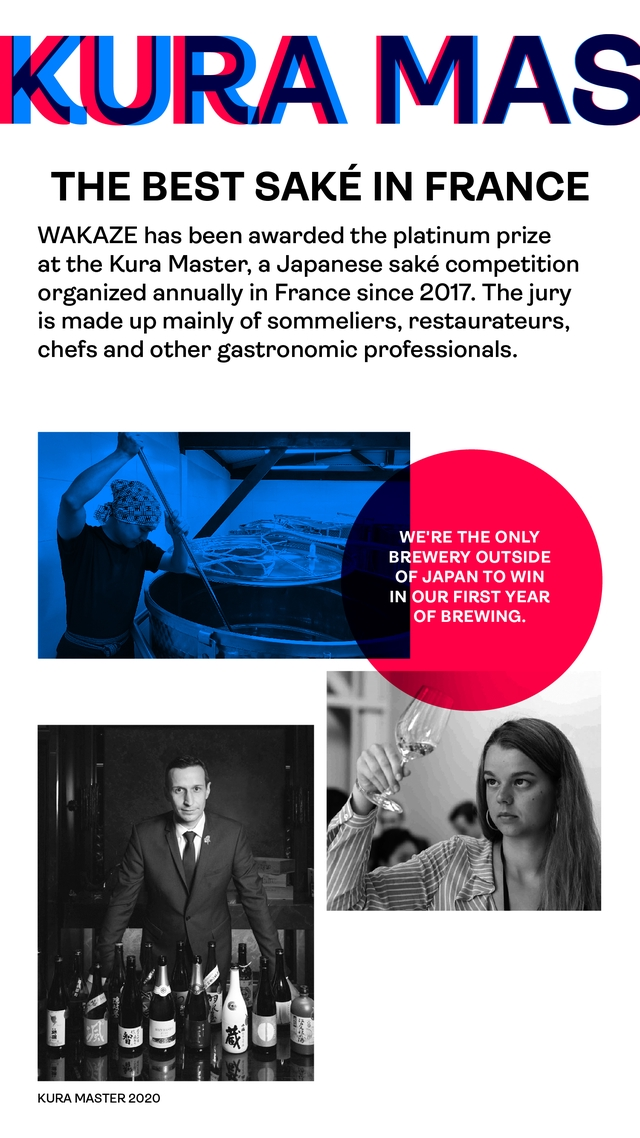 KURA MAS THE BEST SAKE IN FRANCE WAKAZE has been awarded the platinum prize at the Kura Master, a Japanese sake competition organized annually in France since 2017. The jury is made up mainly of sommeliers, restaurateurs, chefs and other gastronomic professionals. WE'RE THE ONLY BREWERY OUTSIDE OF JAPAN TO WIN IN OUR FIRST YEAR OF BREWING. KURA MASTER 2020